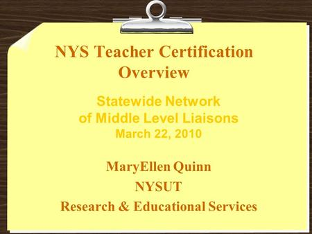 NYS Teacher Certification Overview MaryEllen Quinn NYSUT Research & Educational Services Statewide Network of Middle Level Liaisons March 22, 2010.