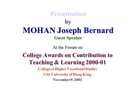 MOHAN Joseph Bernard Presentation by MOHAN Joseph Bernard Guest Speaker At the Forum on College Awards on Contribution to Teaching & Learning 2000-01 College.