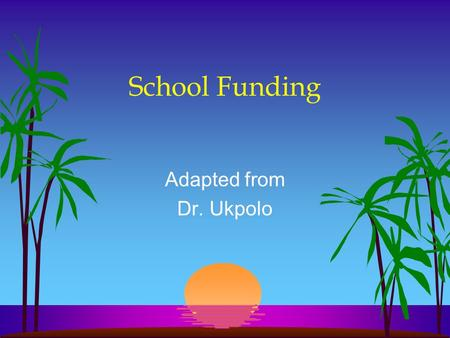School Funding Adapted from Dr. Ukpolo School Funding l Have you ever wondered why some school districts have computer labs, lots of books, and tons.
