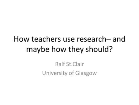 How teachers use research– and maybe how they should? Ralf St.Clair University of Glasgow.