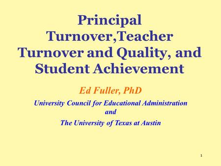 1 Principal Turnover,Teacher Turnover and Quality, and Student Achievement Ed Fuller, PhD University Council for Educational Administration and The University.