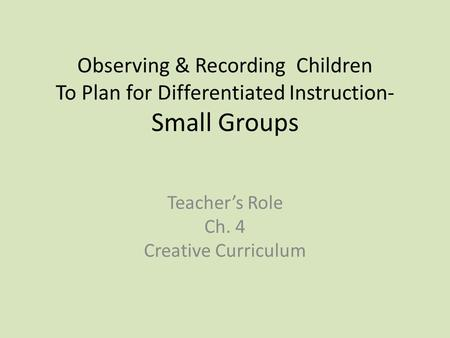 Observing & Recording Children To Plan for Differentiated Instruction- Small Groups Teacher's Role Ch. 4 Creative Curriculum.
