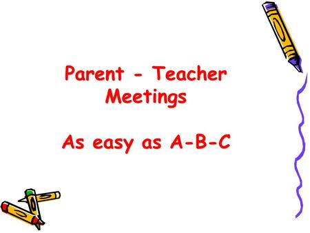 Parent - Teacher Meetings As easy as A-B-C.  Essential building blocks for home to school communication.  A time for listening, sharing, and working.