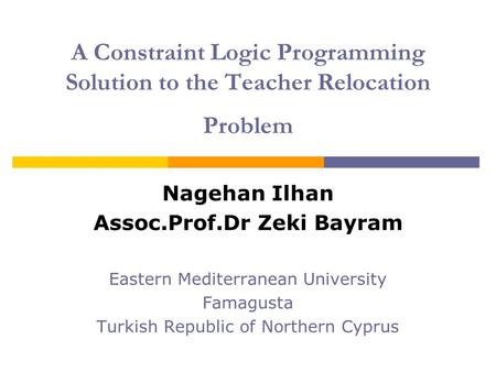 A Constraint Logic Programming Solution to the Teacher Relocation Problem Nagehan Ilhan Assoc.Prof.Dr Zeki Bayram Eastern Mediterranean University Famagusta.