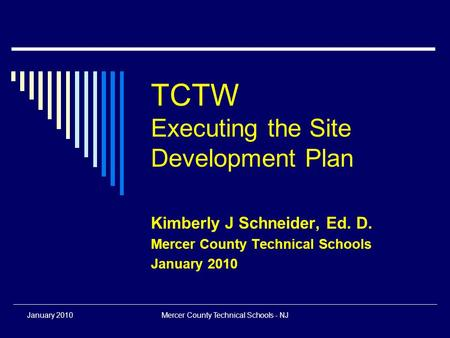 January 2010Mercer County Technical Schools - NJ TCTW Executing the Site Development Plan Kimberly J Schneider, Ed. D. Mercer County Technical Schools.