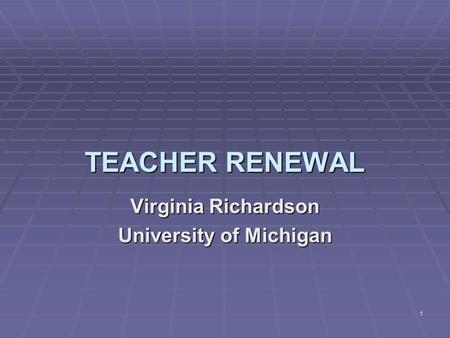 1 TEACHER RENEWAL Virginia Richardson University of Michigan.