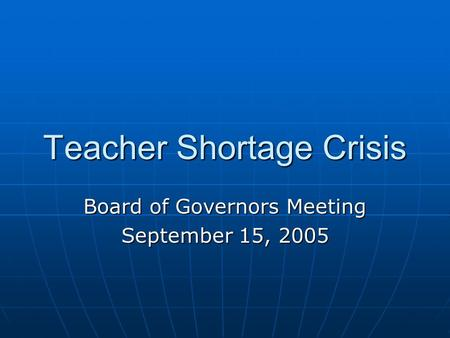 Teacher Shortage Crisis Board of Governors Meeting September 15, 2005.
