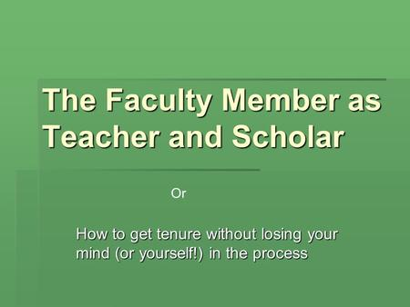 The Faculty Member as Teacher and Scholar How to get tenure without losing your mind (or yourself!) in the process Or.