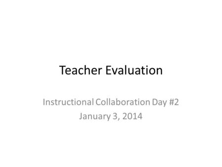 Teacher Evaluation Instructional Collaboration Day #2 January 3, 2014.