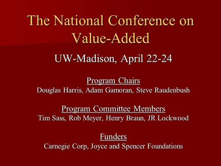 The National Conference on Value-Added UW-Madison, April 22-24 Program Chairs Douglas Harris, Adam Gamoran, Steve Raudenbush Program Committee Members.