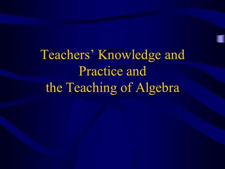 Teachers' Knowledge and Practice and the Teaching of Algebra.
