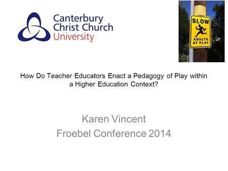 How Do Teacher Educators Enact a Pedagogy of Play within a Higher Education Context? Karen Vincent Froebel Conference 2014.