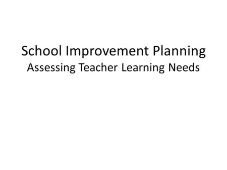 School Improvement Planning Assessing Teacher Learning Needs.