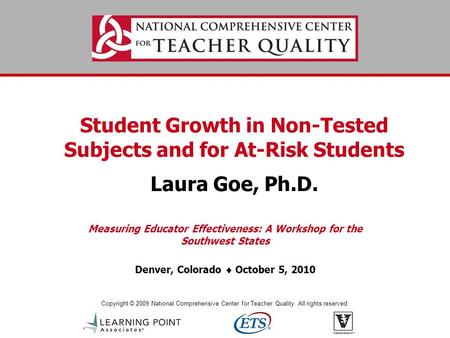 Copyright © 2009 National Comprehensive Center for Teacher Quality. All rights reserved. Student Growth in Non-Tested Subjects and for At-Risk Students.
