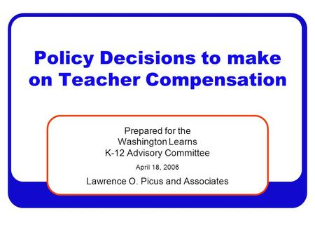 Policy Decisions to make on Teacher Compensation Prepared for the Washington Learns K-12 Advisory Committee April 18, 2006 Lawrence O. Picus and Associates.