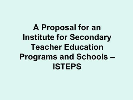A Proposal for an Institute for Secondary Teacher Education Programs and Schools – ISTEPS.