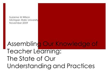 Assembling Our Knowledge of Teacher Learning: The State of Our Understanding and Practices Suzanne M Wilson Michigan State University November 2009.