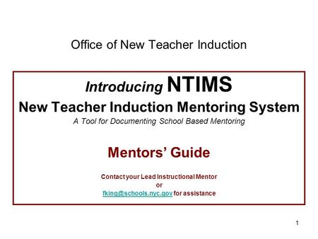 1 Office of New Teacher Induction Introducing NTIMS New Teacher Induction Mentoring System A Tool for Documenting School Based Mentoring Mentors' Guide.