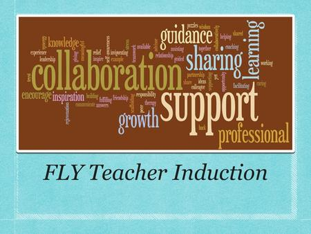FLY Teacher Induction. Purpose of Teacher Induction Develop and continue lifelong learning for both the new teachers and mentor teachers to improve student.
