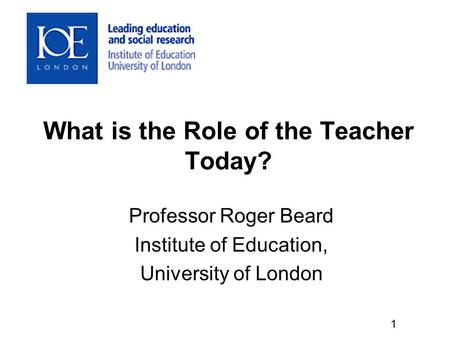 What is the Role of the Teacher Today? Professor Roger Beard Institute of Education, University of London 1.