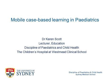 Discipline of Paediatrics & Child Health Sydney Medical School Mobile case-based learning in Paediatrics Dr Karen Scott Lecturer, Education Discipline.