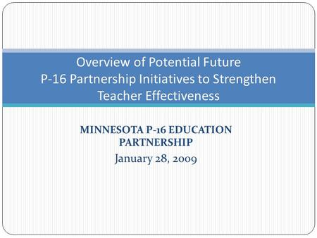 MINNESOTA P-16 EDUCATION PARTNERSHIP January 28, 2009 Overview of Potential Future P-16 Partnership Initiatives to Strengthen Teacher Effectiveness.