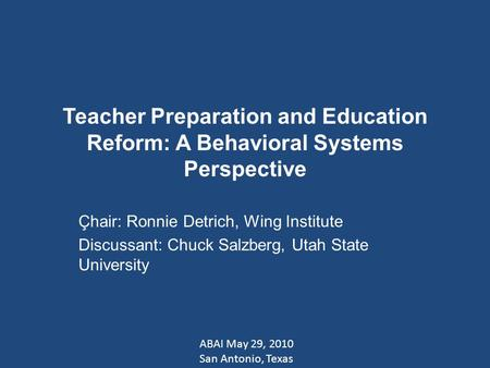 Teacher Preparation and Education Reform: A Behavioral Systems Perspective Çhair: Ronnie Detrich, Wing Institute Discussant: Chuck Salzberg, Utah State.