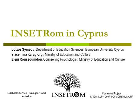 INSETRom in Cyprus Loizos Symeou, Department of Education Sciences, European University Cyprus Yiasemina Karagiorgi, Ministry of Education and Culture.