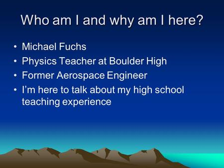 Who am I and why am I here? Michael Fuchs Physics Teacher at Boulder High Former Aerospace Engineer I'm here to talk about my high school teaching experience.