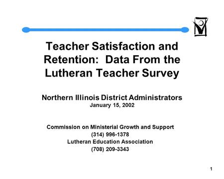 1 Teacher Satisfaction and Retention: Data From the Lutheran Teacher Survey Northern Illinois District Administrators January 15, 2002 Commission on Ministerial.