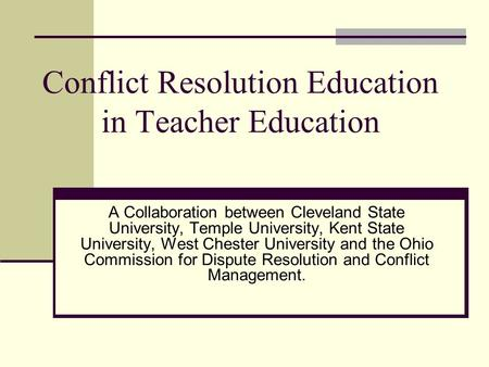 Conflict Resolution Education in Teacher Education A Collaboration between Cleveland State University, Temple University, Kent State University, West Chester.