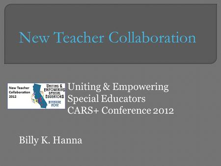 Uniting & Empowering Special Educators CARS+ Conference 2012 New Teacher Collaboration Billy K. Hanna.