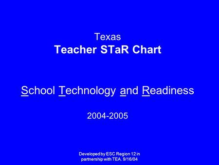 Developed by ESC Region 12 in partnership with TEA. 9/16/04 Texas Teacher STaR Chart School Technology and Readiness 2004-2005.