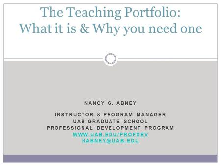 NANCY G. ABNEY INSTRUCTOR & PROGRAM MANAGER UAB GRADUATE SCHOOL PROFESSIONAL DEVELOPMENT PROGRAM  The Teaching Portfolio: