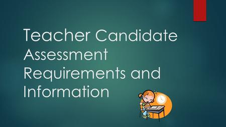 Teacher Candidate Assessment Requirements and Information.