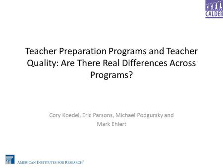 Teacher Preparation Programs and Teacher Quality: Are There Real Differences Across Programs? Cory Koedel, Eric Parsons, Michael Podgursky and Mark Ehlert.