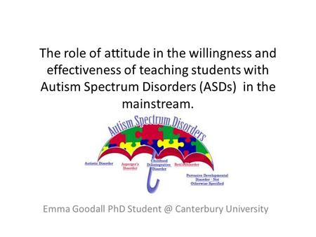 The role of attitude in the willingness and effectiveness of teaching students with Autism Spectrum Disorders (ASDs) in the mainstream. Emma Goodall PhD.