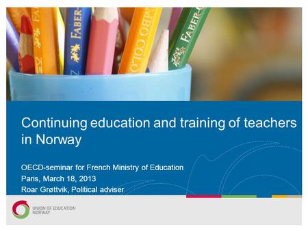 OECD-seminar for French Ministry of Education Paris, March 18, 2013 Roar Grøttvik, Political adviser Continuing education and training of teachers in Norway.