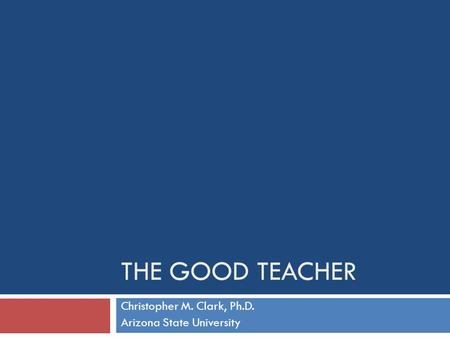 THE GOOD TEACHER Christopher M. Clark, Ph.D. Arizona State University.