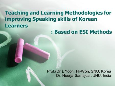 Teaching and Learning Methodologies for improving Speaking skills of Korean Learners : Based on ESI Methods Prof.(Dr.). Yoon, Hi-Won, SNU, Korea Dr. Neerja.