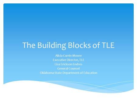 The Building Blocks of TLE Alicia Currin-Moore Executive Director, TLE Lisa Erickson Endres General Counsel Oklahoma State Department of Education.