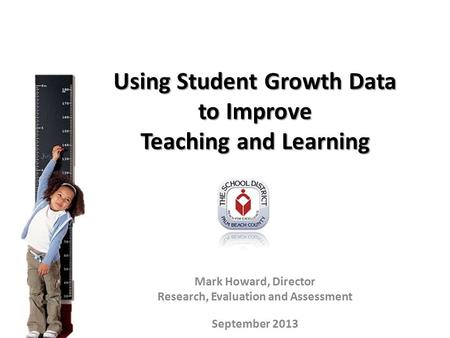 Using Student Growth Data to Improve Teaching and Learning Mark Howard, Director Research, Evaluation and Assessment September 2013.