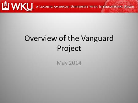 Overview of the Vanguard Project May 2014. Vanguard Project Goal: Transform the system of education in Kentucky to a level whereby schools/students will.