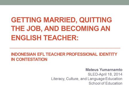 GETTING MARRIED, QUITTING THE JOB, AND BECOMING AN ENGLISH TEACHER: INDONESIAN EFL TEACHER PROFESSIONAL IDENTITY IN CONTESTATION Mateus Yumarnamto SLED-April.