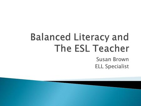 Susan Brown ELL Specialist.  What do you know about balanced literacy?  Take five minutes to discuss at your table.  Summarize and record your key.