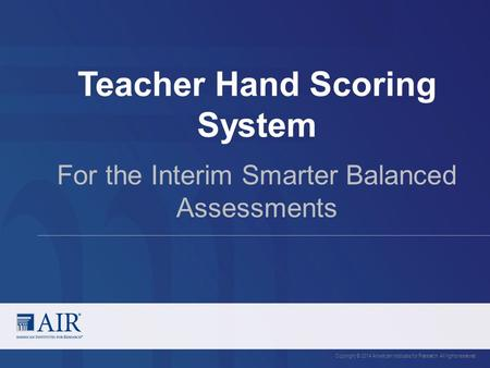 Teacher Hand Scoring System Copyright © 2014 American Institutes for Research. All rights reserved. For the Interim Smarter Balanced Assessments.
