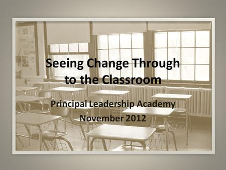Seeing Change Through to the Classroom Principal Leadership Academy November 2012.