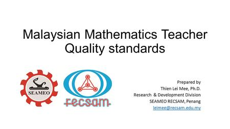Malaysian Mathematics Teacher Quality standards Prepared by Thien Lei Mee, Ph.D. Research & Development Division SEAMEO RECSAM, Penang