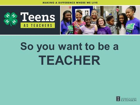 So you want to be a TEACHER. WHAT IS A TEEN TEACHER? Teens from Illinois will develop their own leadership and teaching skills as they plan and implement.