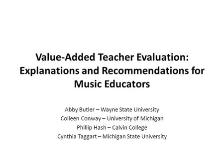 Value-Added Teacher Evaluation: Explanations and Recommendations for Music Educators Abby Butler – Wayne State University Colleen Conway – University of.